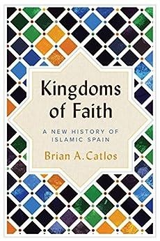 Kingdoms of Faith: A New History of Islamic Spain by [Catlos, Brian A.]