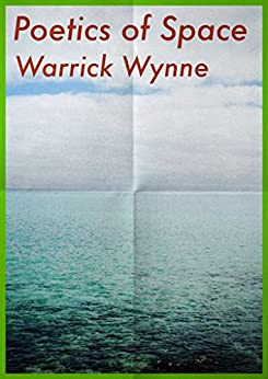 The Poetics of Space: Poems by Warrick Wynne by [Wynne, Warrick]