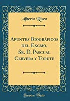 Apuntes Biográficos del Excmo. Sr. D. Pascual Cervera y Topete (Classic Reprint)