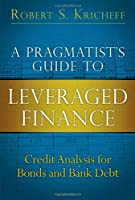 Pragmatist's Guide to Leveraged Finance, A: Credit Analysis for Bonds and Bank Debt (Applied Corporate Finance)
