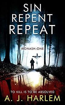 Sin, Repent, Repeat: TO KILL IS TO BE ABSOLVED (Ironash - Detective Inspector Shona Williams Book 1) by [Harlem, A. J.]
