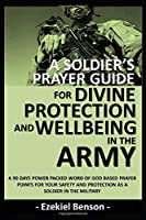 A Soldier's Prayer Guide For Divine Protection And Wellbeing In The Army: A 90 Days Power Packed Word Of God Based Prayer Points For Your Safety And Protection As A Soldier In The Military