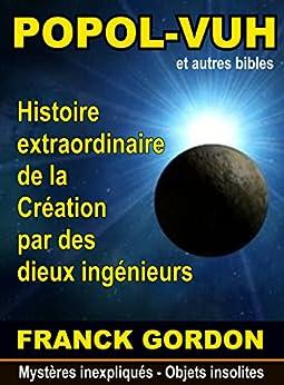 [GORDON, FRANCK]のLE POPOL-VUH: Histoire extraordinaire de la Création par des « dieux ingénieurs » (Mystères inexpliqués - Objets insolites t. 2) (French Edition)