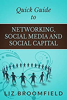 Quick Guide to Networking, Social Media and Social Capital by [Broomfield, Liz]