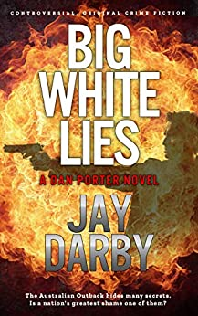 BIG WHITE LIES: Dan Porter's search for a serial killer reveals a nation's darkest secret. Tough and bold, this Australian cop hates that he still cares...Gritty crime fiction. by [Darby, Jay]