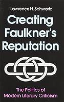 Creating Faulkner's Reputation: The Politics of Modern Literary Criticism