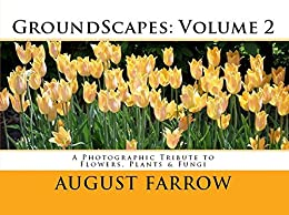 GroundScapes: Volume 2: A Photographic Tribute to Flowers, Plants & Fungi by [Farrow, August]