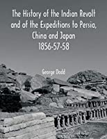 The History of the Indian Revolt and of the Expeditions to Persia, China and Japan 1856-57-58