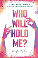Who Will Hold Me?: A Single Mother's Memoir of Self-Love, Empowerment and Freedom