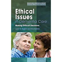 Ethical Issues in Dementia Care: Making Difficult Decisions (University of Bradford Dementia Good Practice Guides)