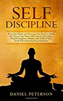 Self Discipline: Everyday Habits and Exercises You Need to Build the Success You Want, Self-Control, Develop a Mental Toughness Mindset and Achieve Your Goals While Beating Procrastination