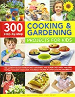 300 Step-by-Step Cooking & Gardening Projects for Kids: The Ultimate Book for Budding Gardeners and Super Chefs With Amazing Things to Grow and Cook Yourself, Shown in over 2300 Photographs (300 Step By Step)