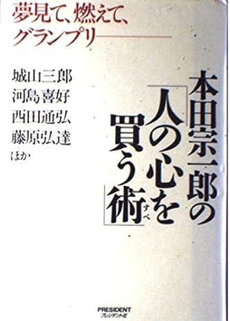 本田宗一郎の「人の心を買う術(すべ)」―夢見て、燃えて、グランプリ
