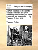 A Short Treatise on the Lord's Supper. Wherein the Chief Meanings Which Men Put on Its Institution We Examined; ... by Thomas Pollen, M.A.