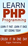 PHP: Learn PHP Programming - CRUSH IT IN ONE DAY. Learn It Fast. Learn It Once. Get Coding Today. (PHP, PHP Programming, PHP Course, PHP Book, PHP Programming ... Book-Course, Learn PHP) (English Edition)