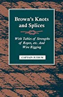 Brown's Knots and Splices: With Tables of Strengths of Ropes, Etc and Wire Rigging