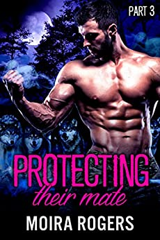 Protecting Their Mate: Part Three (The Last Pack) by [Rogers, Moira]