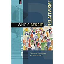 Who's Afraid of Relativism? (The Church and Postmodern Culture): Community, Contingency, and Creaturehood
