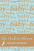 The Newborn Planner For New Mothers: Newborn Baby Record Book - Daily Childcare Journal - Health Record Notebook -  Sleep Schedule Log - Meal Tracker