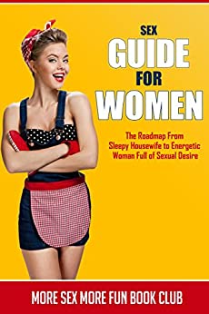 Sex Guide For Women: The Roadmap From Sleepy Housewife to Energetic Woman Full of Sexual Desire by [Book Club, More Sex More Fun]