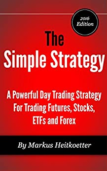 The Simple Strategy - A Powerful Day Trading Strategy For Trading Futures, Stocks, ETFs and Forex by [Heitkoetter, Markus, Hodge, Mark]