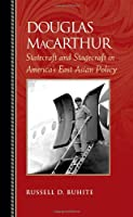 Douglas MacArthur: Statecraft and Stagecraft in America's East Asian Policy (Biographies in American Foreign Policy)