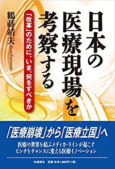 日本の医療現場を考察する: 「改革」のために、いま、何をすべきか by [鶴蒔 靖夫]