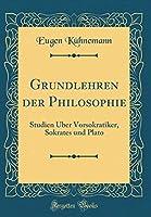 Grundlehren Der Philosophie: Studien Ueber Vorsokratiker, Sokrates Und Plato (Classic Reprint)
