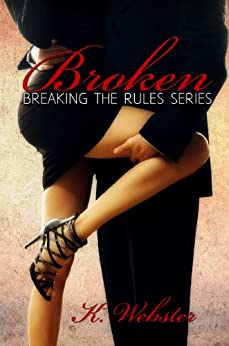 Broken (Breaking the Rules Series Book 1) by [Webster, K]