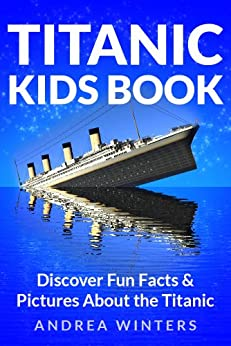 Titanic for Kids Book - Discover The History of The Titanic Ship, with Fun Facts & Pictures of It's Construction, Maiden Voyage, Passengers, Sinking & More! (Titanic History) by [Winters, Andrea]