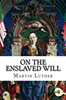 On the Enslaved Will: De Servo Arbitrio, or the Bondage of Will