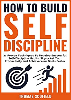How To Build Self-Discipline: 21 Proven Techniques To Develop Successful Self-Discipline Habits, Skyrocket Your Productivity and Achieve Your Goals Faster by [Scofield, Thomas]