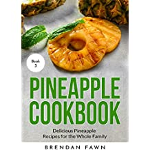 Pineapple Cookbook: Delicious Pineapple Recipes for the Whole Family (Pineapple Wonders  Book 3)
