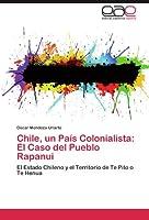 Chile, un País Colonialista: El Caso del Pueblo Rapanui: El Estado Chileno y el Territorio de Te Pito o Te Henua
