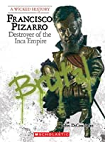 Francisco Pizarro: Destroyer of the Inca Empire (A Wicked History)