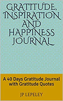 Gratitude, Inspiration and Happiness Journal: A 40 Days Gratitude Journal with Gratitude Quotes by [Lepeley, JP]