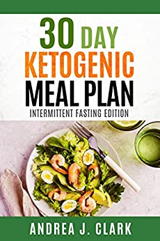 30 Day Ketogenic Meal Plan: Intermittent Fasting Edition - Intermittent Fasting + The Keto Diet for Rapid and Sustainable Fat Loss by [J. Clark, Andrea]