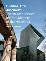 Building After Auschwitz: Jewish Architecture and the Memory of the Holocaust