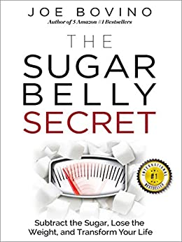 The Sugar Belly Secret: Subtract the Sugar, Lose the Weight, and Transform Your Life by [Bovino, Joe]