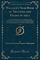 Wallace's Year-Book of Trotting and Pacing in 1917, Vol. 33: Containing Full Summaries of All Trotting and Facing Performances of the Year, in Which Any Heat Was Trotted in 2: 30 or Better, or Paced in 2: 25 or Better, Carefully Compiled from the Official