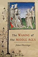The Waning of the Middle Ages: A Study of the Forms of Life, Thought, and Art in France and the Netherlands in the XIVth and XVth Centuries
