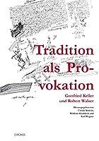 Tradition als Provokation: Gottfried Keller und Robert Walser