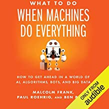 What to Do When Machines Do Everything: How to Get Ahead in a World of AI, Algorithms, Bots, and Big Data