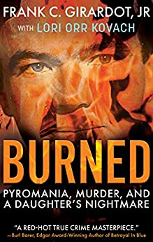 [Girardot Jr., Frank C., Orr Kovach, Lori]のBURNED: Pyromania, Murder, and A Daughter's Nightmare (English Edition)
