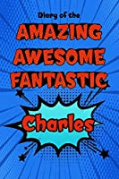 "Diary of the amazing awesome fantastic Charles: Personalized Name Notebook Journal Diary Sketchbook With 120 Lined Pages 6""x9"""