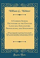 A Common-School Dictionary of the English Language, Explanatory, Pronouncing, and Synonymous: With an Appendix Containing Various Useful Tables, Mainly Abridged from the Latest Edition of the American Dictionary of Noah Webster, LL. D (Classic Reprint)