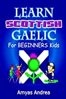 Learn Scottish Gaelic for Beginners Kids: A Unique Scottish Gaelic Children's Book To Learn Scottish Gaelic Language For Beginners (A Special First Scottish Gaelic Alphabet & Language Learning Guide) Vol. 1!