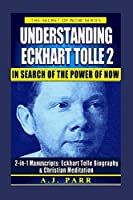 Understanding Eckhart Tolle 2: In Search of The Power of Now: 2-in-1 Manuscripts: Eckhart Tolle Biography & Christian Meditation (The Secret of Now)