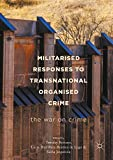 Militarised Responses to Transnational Organised Crime: The War on Crime