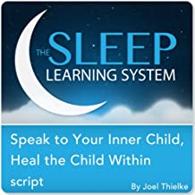 Speak to Your Inner Child, Heal the Child Within with Hypnosis, Meditation, and Affirmations (The Sleep Learning System)